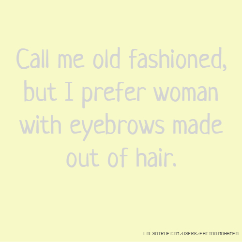 Call me old fashioned, but I prefer woman with eyebrows made out of hair.