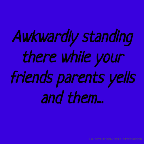 Awkwardly standing there while your friends parents yells and them...