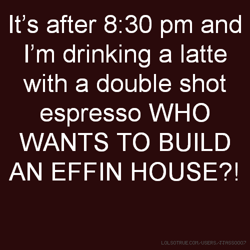 It's after 8:30 pm and I'm drinking a latte with a double shot espresso WHO WANTS TO BUILD AN EFFIN HOUSE?!