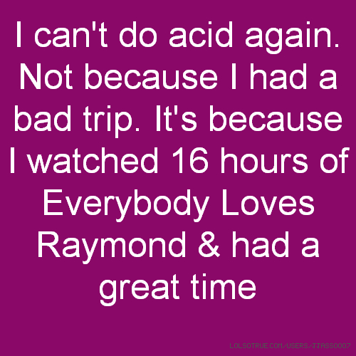 I can't do acid again. Not because I had a bad trip. It's because I watched 16 hours of Everybody Loves Raymond & had a great time