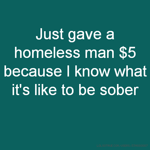 Just gave a homeless man $5 because I know what it's like to be sober