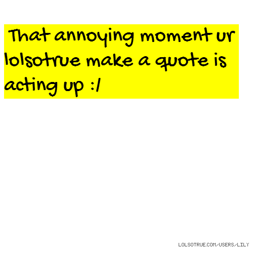 That annoying moment ur lolsotrue make a quote is acting up :/