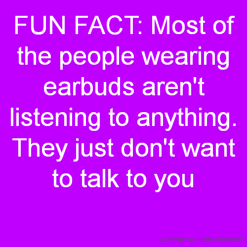 FUN FACT: Most of the people wearing earbuds aren't listening to anything. They just don't want to talk to you