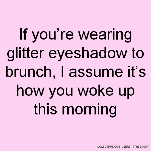If you're wearing glitter eyeshadow to brunch, I assume it's how you woke up this morning