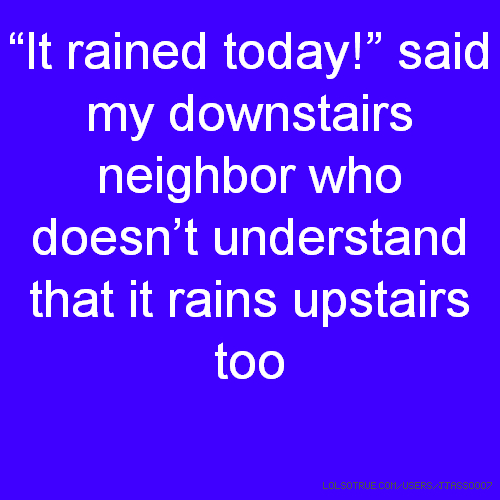 """""""It rained today!"""" said my downstairs neighbor who doesn't understand that it rains upstairs too"""