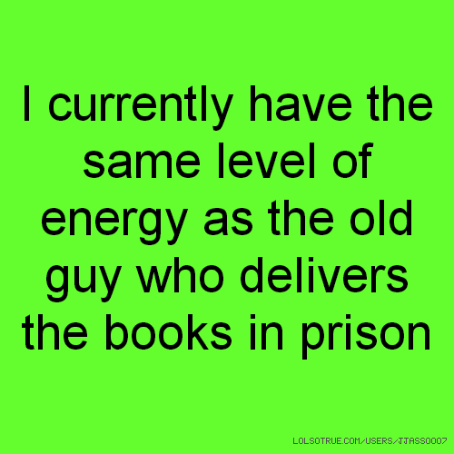 I currently have the same level of energy as the old guy who delivers the books in prison