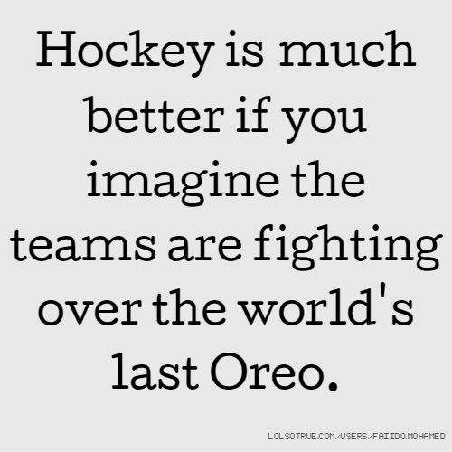 Hockey is much better if you imagine the teams are fighting over the world's last Oreo.