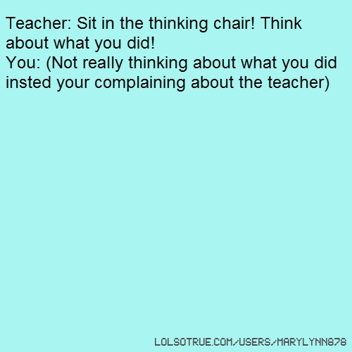 Teacher: Sit in the thinking chair! Think about what you did! You: (Not really thinking about what you did insted your complaining about the teacher)