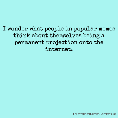 I wonder what people in popular memes think about themselves being a permanent projection onto the internet.