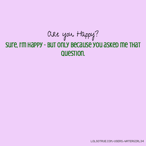 Are you Happy? Sure, I'm happy - but only because you asked me that question.