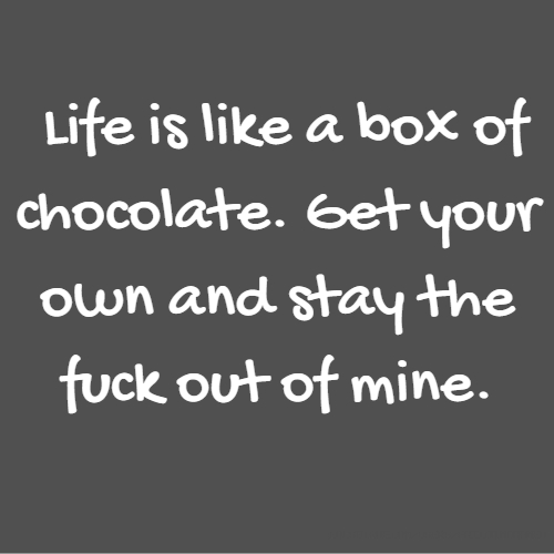 Life is like a box of chocolate. Get your own and stay the fuck out of mine.
