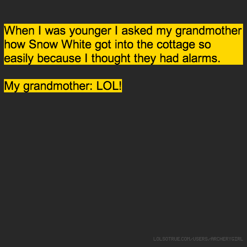 When I was younger I asked my grandmother how Snow White got into the cottage so easily because I thought they had alarms. My grandmother: LOL!