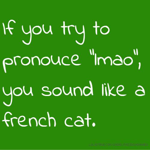 "If you try to pronouce ""lmao"", you sound like a french cat."