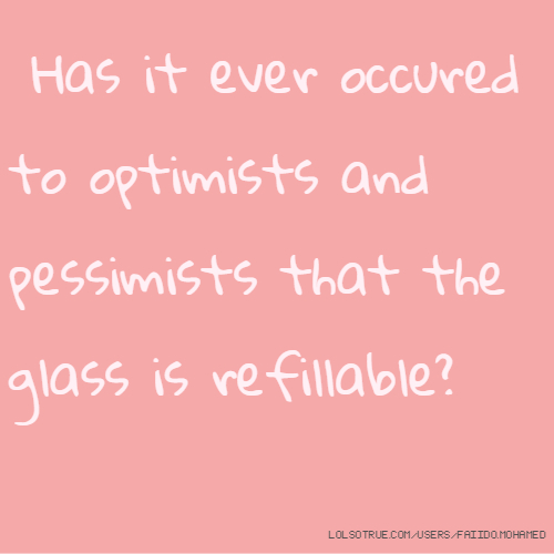 Has it ever occured to optimists and pessimists that the glass is refillable?