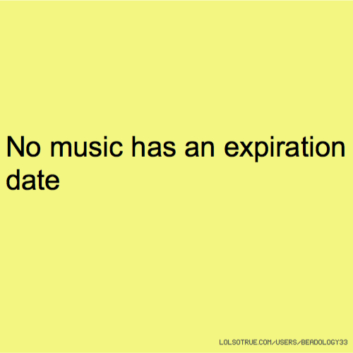 No music has an expiration date