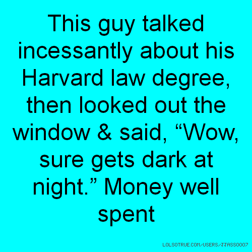"This guy talked incessantly about his Harvard law degree, then looked out the window & said, ""Wow, sure gets dark at night."" Money well spent"