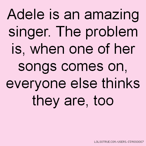 Adele is an amazing singer. The problem is, when one of her songs comes on, everyone else thinks they are, too