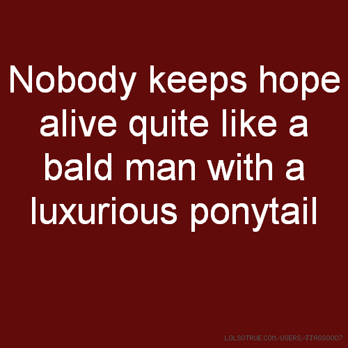 Nobody keeps hope alive quite like a bald man with a luxurious ponytail