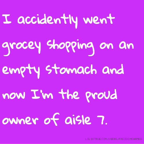 I accidently went grocey shopping on an empty stomach and now I'm the proud owner of aisle 7.