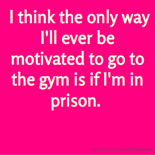 I think the only way I'll ever be motivated to go to the gym is if I'm in prison.