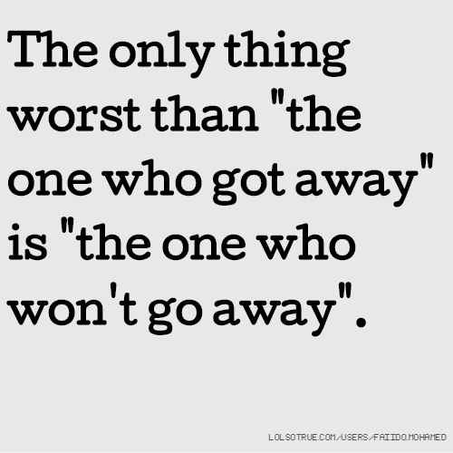 """The only thing worst than """"the one who got away"""" is """"the one who won't go away""""."""