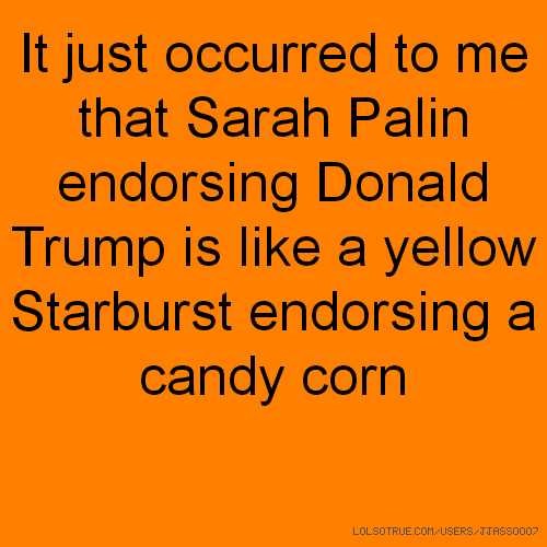 It just occurred to me that Sarah Palin endorsing Donald Trump is like a yellow Starburst endorsing a candy corn