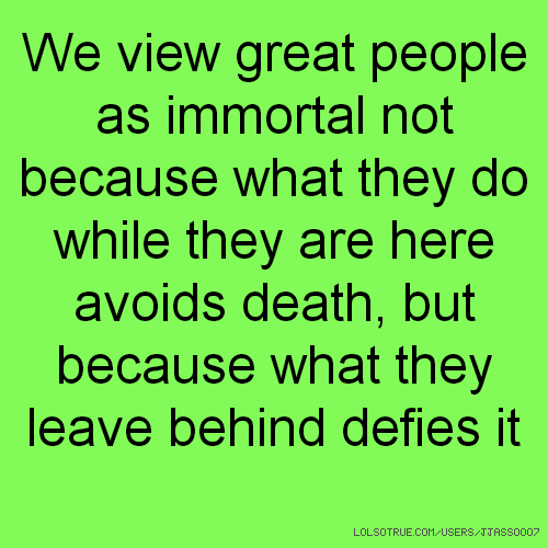 We view great people as immortal not because what they do while they are here avoids death, but because what they leave behind defies it