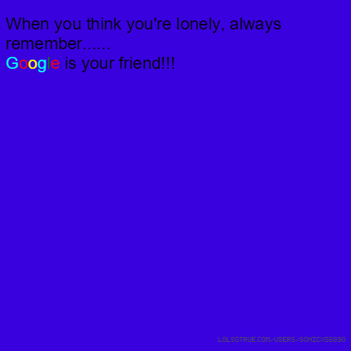 When you think you're lonely, always remember...... Google is your friend!!!