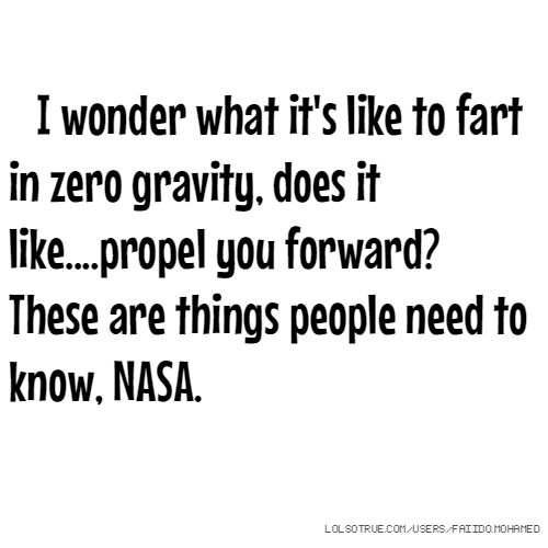 I wonder what it's like to fart in zero gravity, does it like....propel you forward? These are things people need to know, NASA.