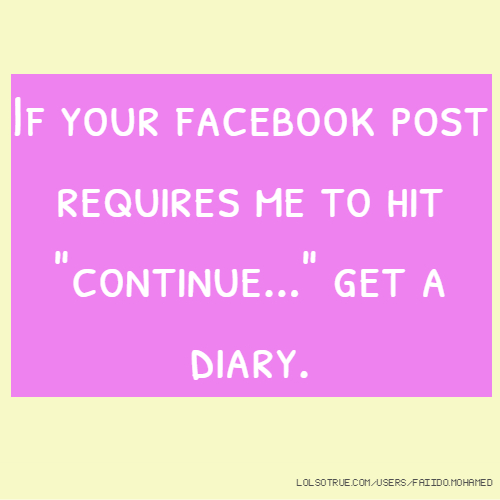 """If your facebook post requires me to hit """"continue..."""" get a diary."""