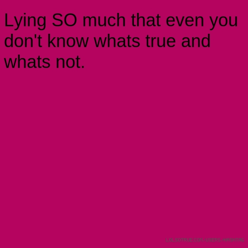 Lying SO much that even you don't know whats true and whats not.