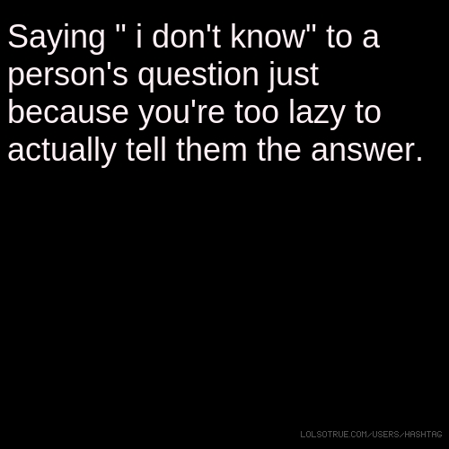 "Saying "" i don't know"" to a person's question just because you're too lazy to actually tell them the answer."