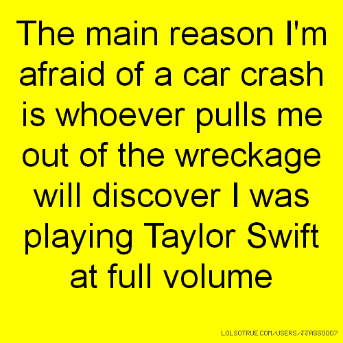 The main reason I'm afraid of a car crash is whoever pulls me out of the wreckage will discover I was playing Taylor Swift at full volume