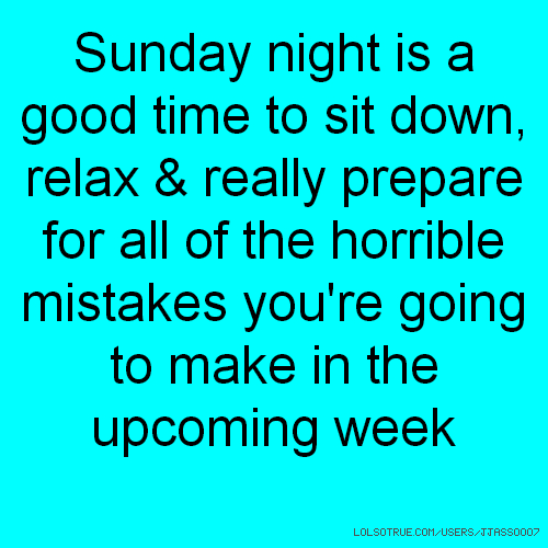 Sunday night is a good time to sit down, relax & really prepare for all of the horrible mistakes you're going to make in the upcoming week