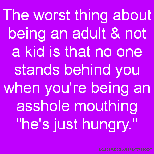 "The worst thing about being an adult & not a kid is that no one stands behind you when you're being an asshole mouthing ""he's just hungry."""