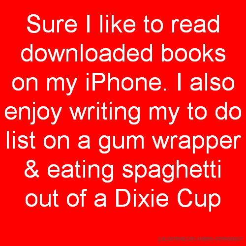 Sure I like to read downloaded books on my iPhone. I also enjoy writing my to do list on a gum wrapper & eating spaghetti out of a Dixie Cup