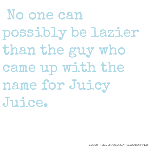 No one can possibly be lazier than the guy who came up with the name for Juicy Juice.