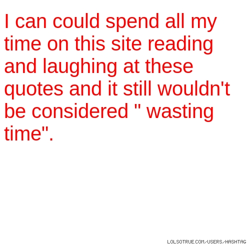 "I can could spend all my time on this site reading and laughing at these quotes and it still wouldn't be considered "" wasting time""."