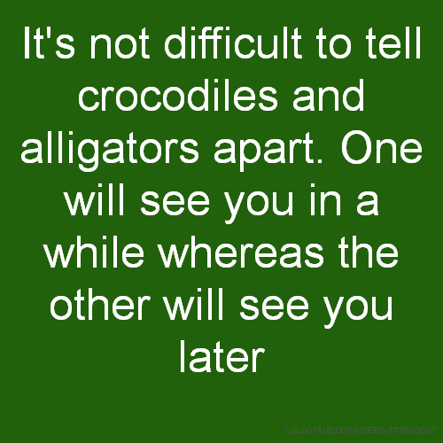 It's not difficult to tell crocodiles and alligators apart. One will see you in a while whereas the other will see you later