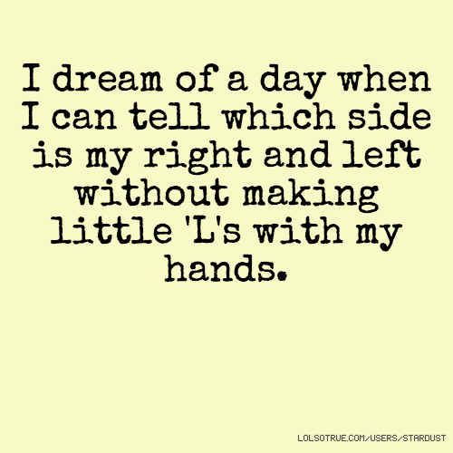 I dream of a day when I can tell which side is my right and left without making little 'L's with my hands.