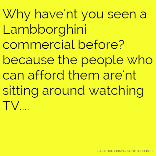 Why have'nt you seen a Lambborghini commercial before? because the people who can afford them are'nt sitting around watching TV....
