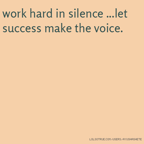 work hard in silence ...let success make the voice.