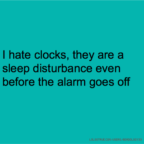 I hate clocks, they are a sleep disturbance even before the alarm goes off