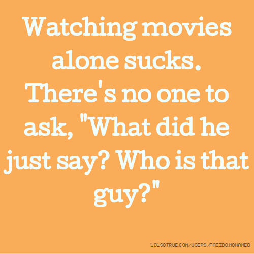 "Watching movies alone sucks. There's no one to ask, ""What did he just say? Who is that guy?"""