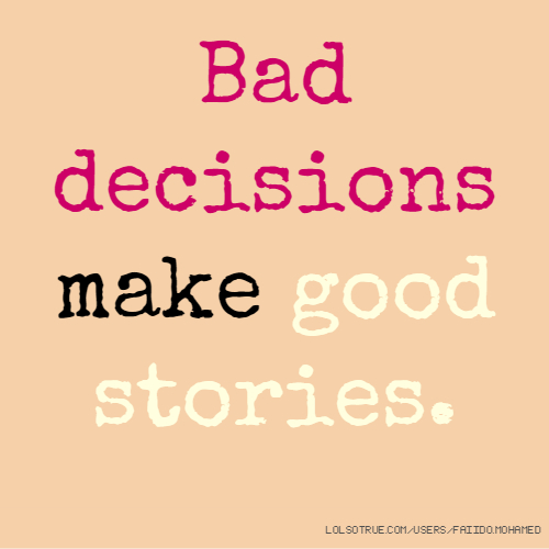 Bad decisions make good stories.