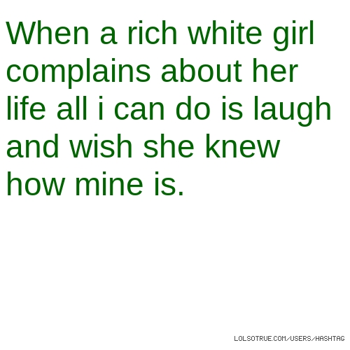 When a rich white girl complains about her life all i can do is laugh and wish she knew how mine is.