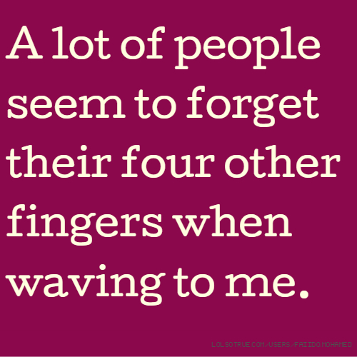 A lot of people seem to forget their four other fingers when waving to me.