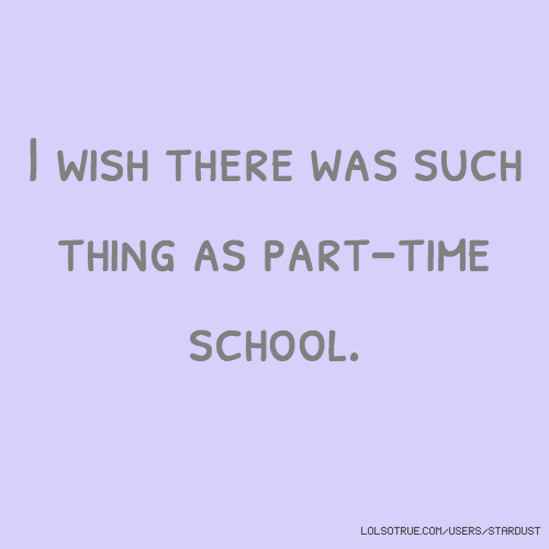 I wish there was such thing as part-time school.