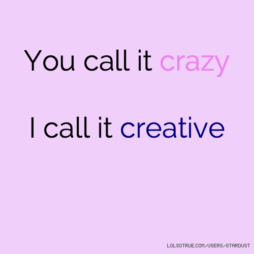 You call it crazy I call it creative