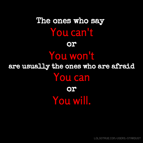 The ones who say You can't or You won't are usually the ones who are afraid You can or You will.